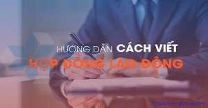 Hướng dẫn cách viết hợp động lao động NHANH và CHI TIẾT nhất