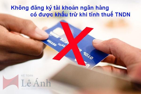 Không đăng ký tài khoản ngân hàng có được khấu trừ khi tính thuế TNDN
