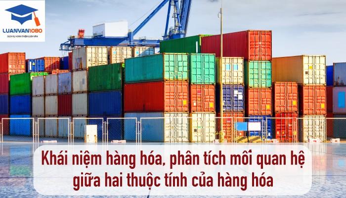 Khái niệm hàng hóa, phân tích mối quan hệ giữa hai thuộc tính của hàng hóa