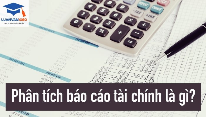 Phân tích báo cáo tài chính là gì? Những kiến thức trọng tâm