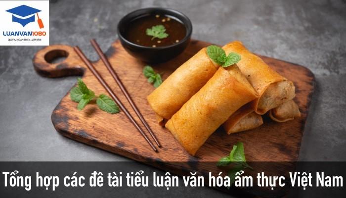 Danh Sách 50+ Đề Tài Tiểu Luận Văn Hóa Ẩm Thực Việt Nam