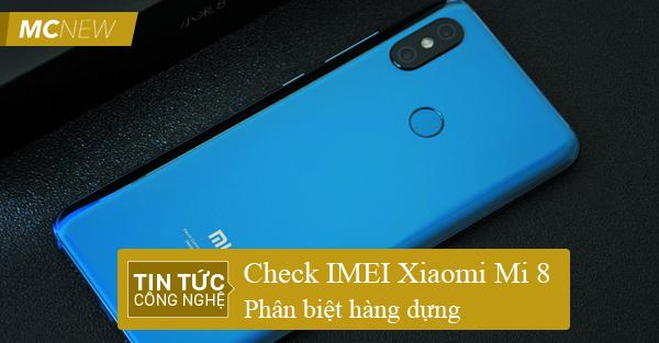 Check IMEI Xiaomi Mi 8 chuẩn xác nhất! Phân biệt hàng dựng