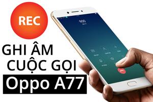 Cách ghi âm cuộc gọi trên Oppo A77
