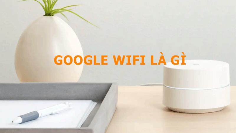 Google Wifi là gì? - Lợi ích nó mang lại cho ngôi nhà của bạn ra sao