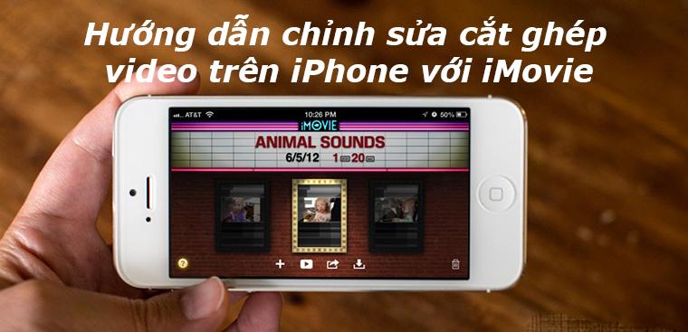 Bật mí thủ thuật cắt ghép, chỉnh sửa video với iMovie trên iPhone, iPad