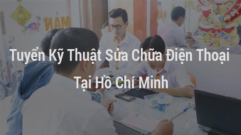 Tuyển Kỹ Thuật Sửa Chữa Điện Thoại Tại Hồ Chí Minh 2019