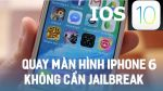 Cách quay màn hình iPhone 6 IOS 10 đơn giản, không cần Jailbreak