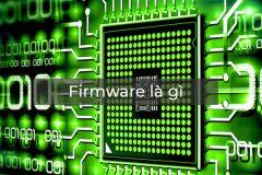 Firmware Android là gì - Vai trò của firmware với điện thoại ra sao?