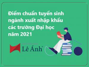 Điểm chuẩn tuyển sinh ngành xuất nhập khẩu các trường Đại học năm 2021